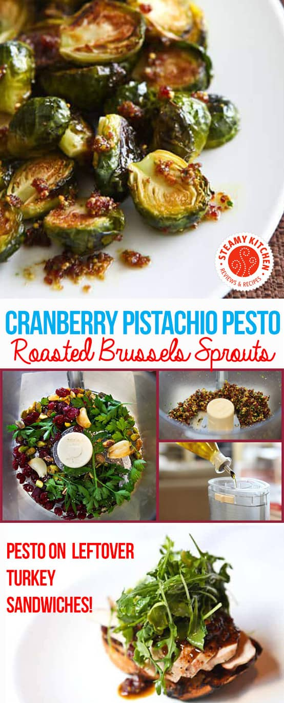 This Roasted Brussels Sprouts with Cranberry Pistachio Pesto: Pistachios, dried cranberries, roasted garlic, parsley, and olive oil in the food processor. Roast Brussels sprouts in the oven 375F for 20 minutes. Toss with pesto. Pesto is great for leftover turkey sandwiches or a cheese plate.