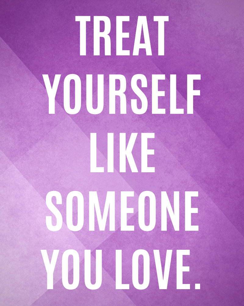 treat yourself like someone you love